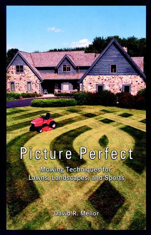 Picture Perfect: Mowing Techniques for Lawns, Landscapes, and Sports David R. Mellor