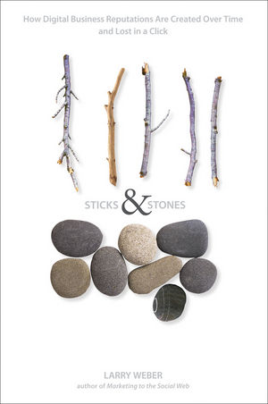 Sticks and Stones: How Digital Business Reputations Are Created Over Time and Lost in a Click Larry Weber